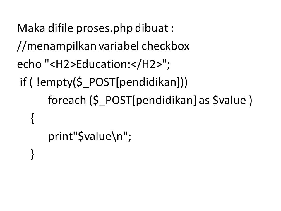 Maka difile proses.php dibuat : //menampilkan variabel checkbox echo <H2>Education:</H2> ; if ( !empty($_POST[pendidikan])) foreach ($_POST[pendidikan] as $value ) { print $value\n ; }
